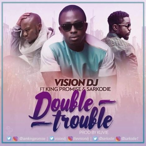 Vision DJ ft King Promise x Sarkodie – Double Trouble (Prod By Kuvie)