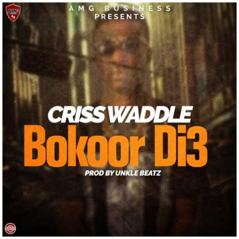 Criss Waddle – Bokoor Di3 (Prod. By UnkleBeatz)