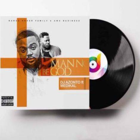 DJ Azonto – Man No Be God (feat. Medikal)(Prod By Unkle Beatz)