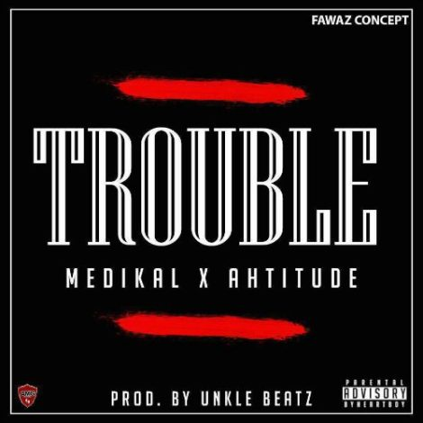 Medikal – Trouble (Feat. Ahtitude)(Prod. By UnkleBeatz)