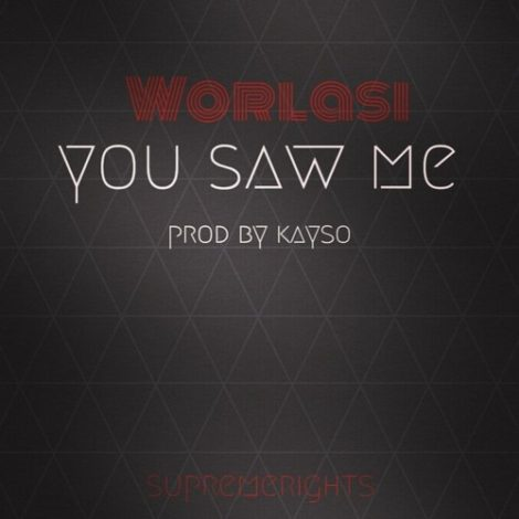 Worlasi – You Saw Me (Prod. By Kayso)