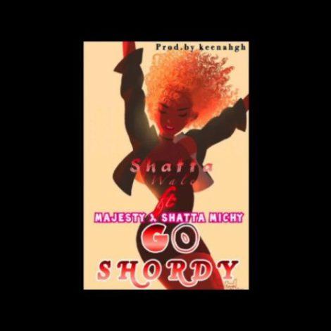 Shatta Wale – Go Shordy (feat Majesty & Shatta Michy)