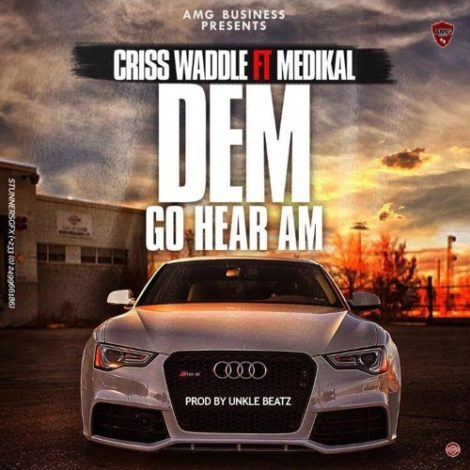 Criss Waddle – Dem Go Hear Am (feat. Medikal)(Prod. By Unkle Beatz)