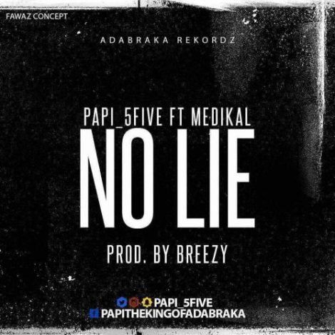 Papi (5Five) – No Lie (feat. Medikal)(Prod. By DJ Breezy)