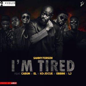 Sammy Forson - I'm Tired (feat. Cabum x EL x Ko-jo Cue x Obibini x LJ)
