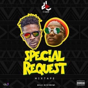 DJ Lord - Special Request Mixtape (Shatta Wale X Wizkid)