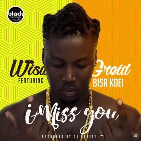 Wisa Greid – I Miss You (feat. Bisa Kdei)(Prod. By DJ Breezy)